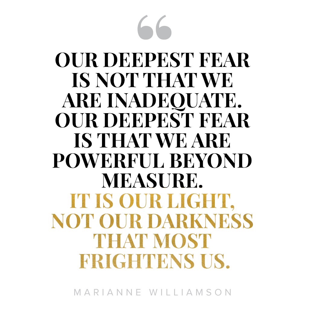 Our deepest fear is not that we are inadequate. Our deepest fear is that we are powerful beyond measure. It is our light, not our darkness that most frightens us.